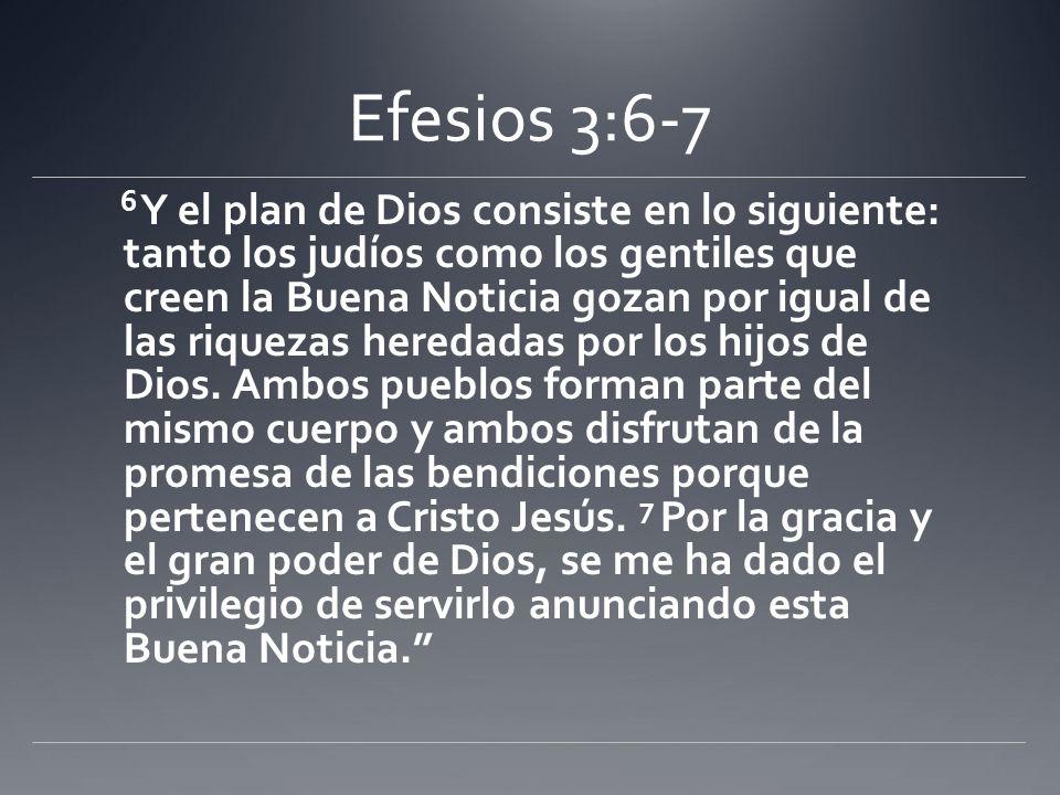 Efesios 3:6-7 6 Y el plan de Dios consiste en lo siguiente: tanto los judíos como los gentiles que creen la Buena Noticia gozan por igual de las rique