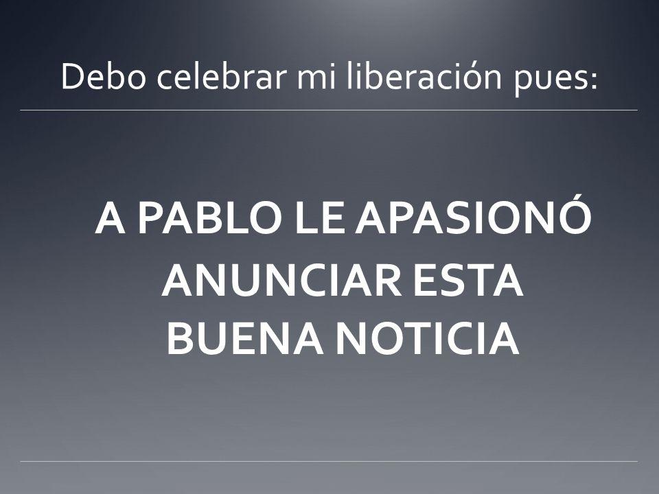 Debo celebrar mi liberación pues: A PABLO LE APASIONÓ ANUNCIAR ESTA BUENA NOTICIA
