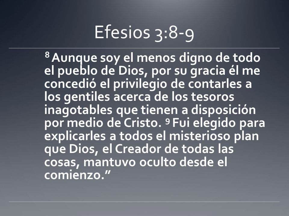 Efesios 3:8-9 8 Aunque soy el menos digno de todo el pueblo de Dios, por su gracia él me concedió el privilegio de contarles a los gentiles acerca de