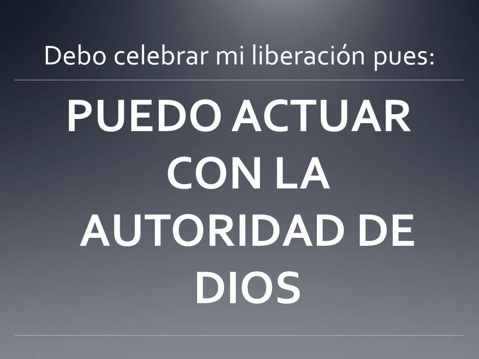 Debo celebrar mi liberación pues: PUEDO ACTUAR CON LA AUTORIDAD DE DIOS