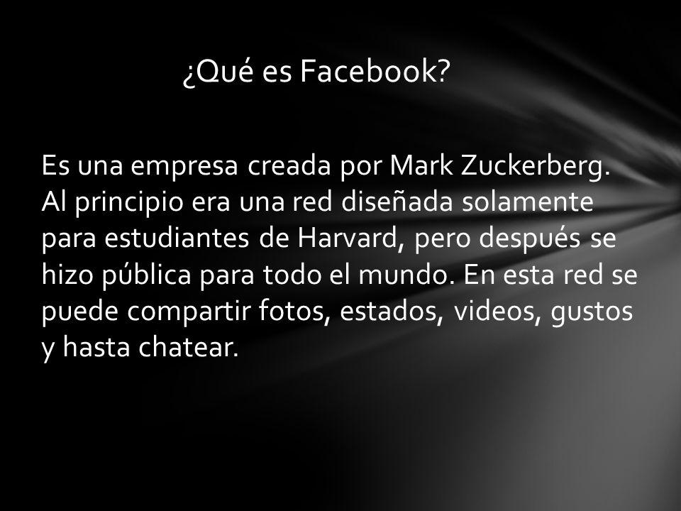 Es una empresa creada por Mark Zuckerberg. Al principio era una red diseñada solamente para estudiantes de Harvard, pero después se hizo pública para
