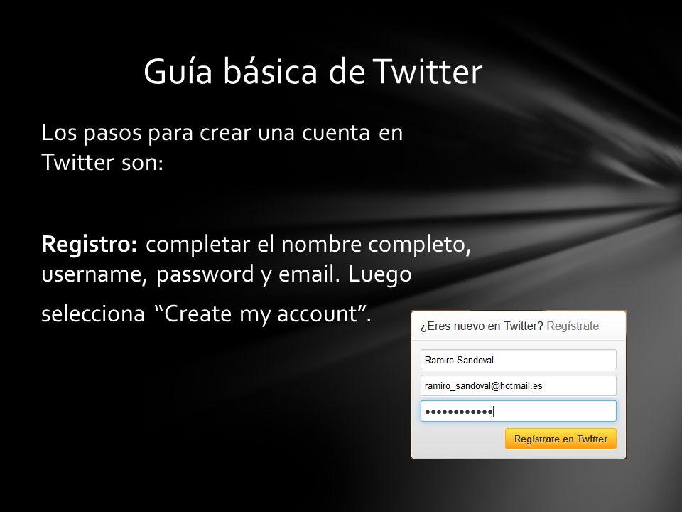 Los pasos para crear una cuenta en Twitter son: Registro: completar el nombre completo, username, password y email. Luego selecciona Create my account