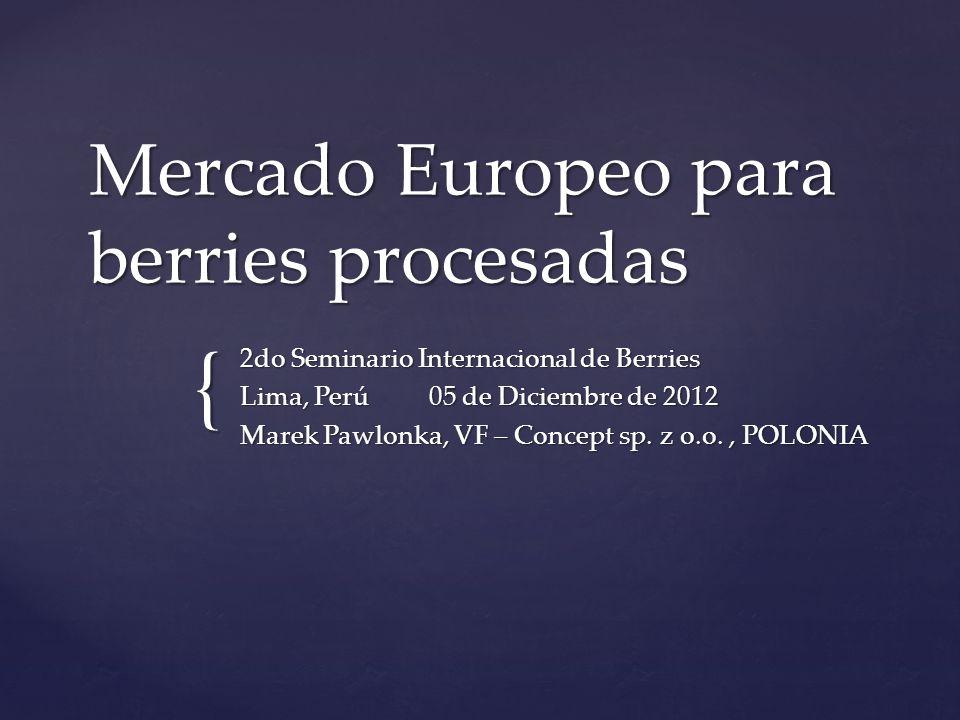{ Mercado Europeo para berries procesadas 2do Seminario Internacional de Berries Lima, Perú 05 de Diciembre de 2012 Marek Pawlonka, VF – Concept sp. z