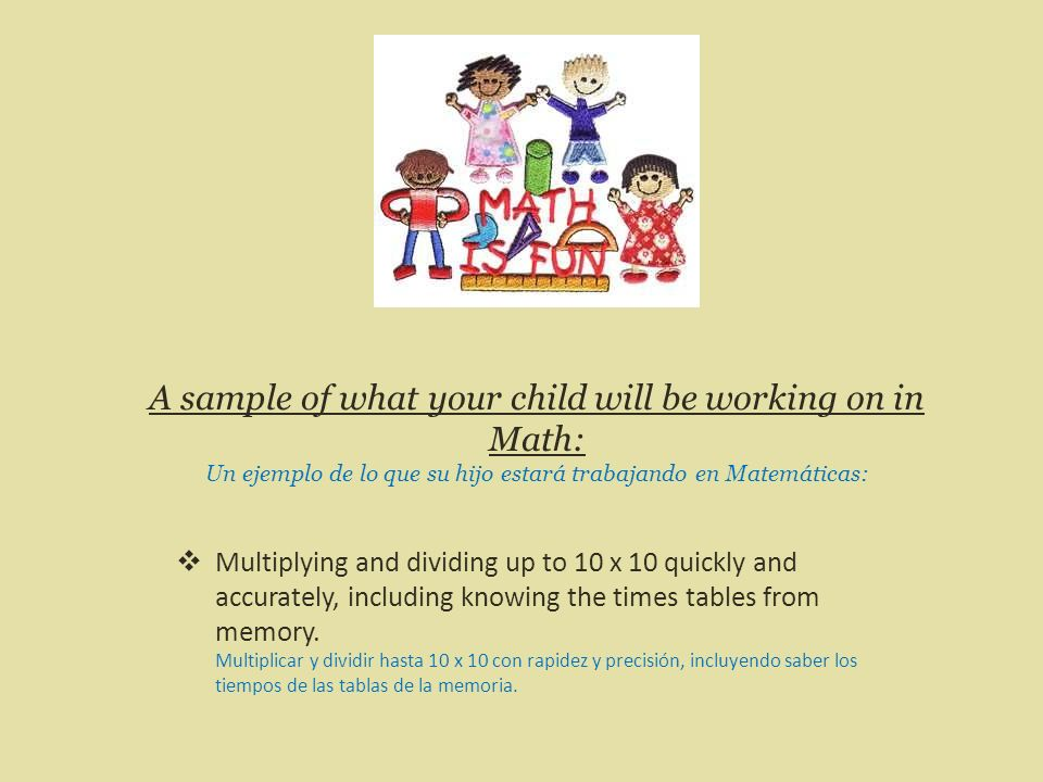 A sample of what your child will be working on in Math: Un ejemplo de lo que su hijo estará trabajando en Matemáticas: Multiplying and dividing up to 10 x 10 quickly and accurately, including knowing the times tables from memory.