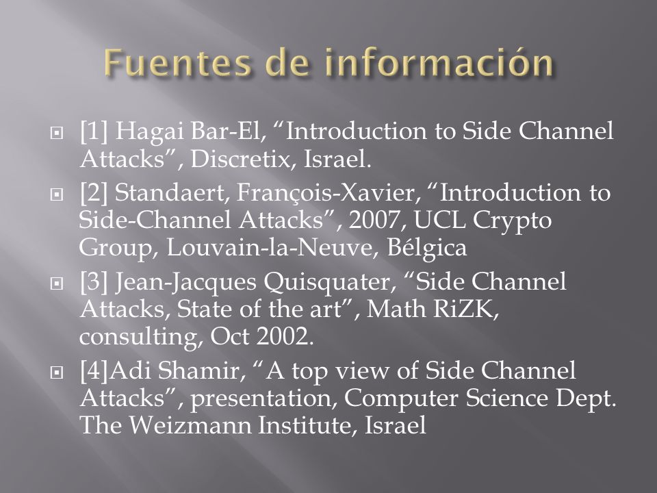 [1] Hagai Bar-El, Introduction to Side Channel Attacks, Discretix, Israel. [2] Standaert, François-Xavier, Introduction to Side-Channel Attacks, 2007,