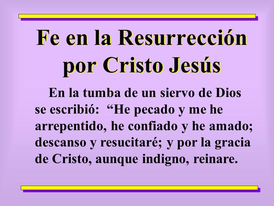 Fe en la Resurrección por Cristo Jesús En la tumba de un siervo de Dios se escribió: He pecado y me he arrepentido, he confiado y he amado; descanso y