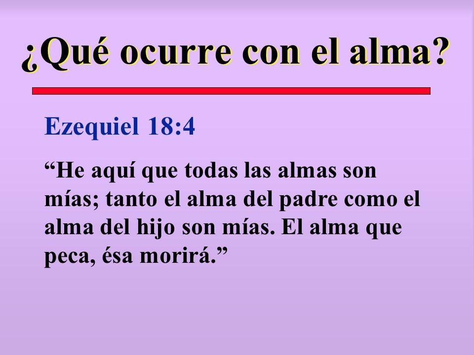 ¿Qué ocurre con el alma? Ezequiel 18:4 He aquí que todas las almas son mías; tanto el alma del padre como el alma del hijo son mías. El alma que peca,