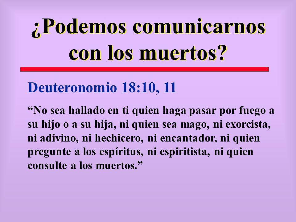 ¿Podemos comunicarnos con los muertos? Deuteronomio 18:10, 11 No sea hallado en ti quien haga pasar por fuego a su hijo o a su hija, ni quien sea mago