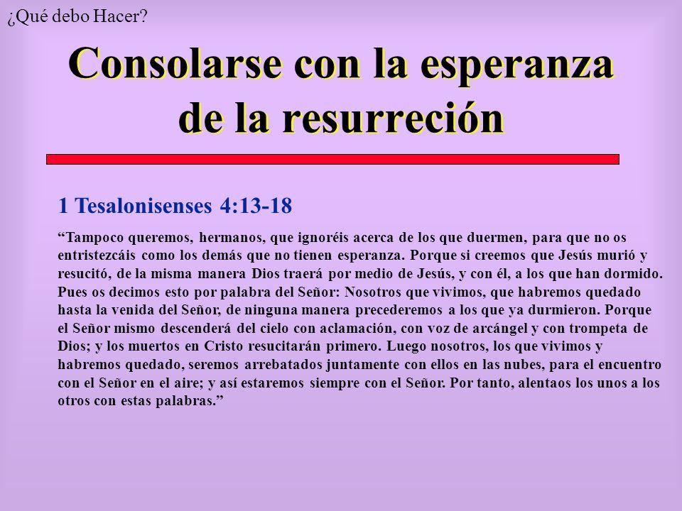Consolarse con la esperanza de la resurreción 1 Tesalonisenses 4:13-18 Tampoco queremos, hermanos, que ignoréis acerca de los que duermen, para que no