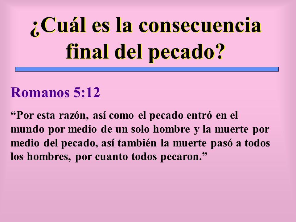¿Cuál es la consecuencia final del pecado? Romanos 5:12 Por esta razón, así como el pecado entró en el mundo por medio de un solo hombre y la muerte p