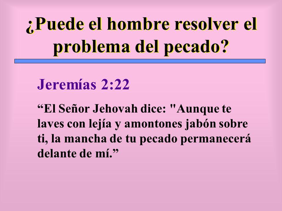 ¿Puede el hombre resolver el problema del pecado? Jeremías 2:22 El Señor Jehovah dice: