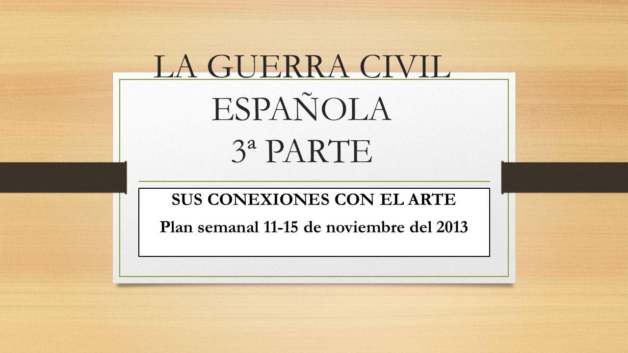 LA GUERRA CIVIL ESPAÑOLA 3ª PARTE SUS CONEXIONES CON EL ARTE Plan semanal 11-15 de noviembre del 2013