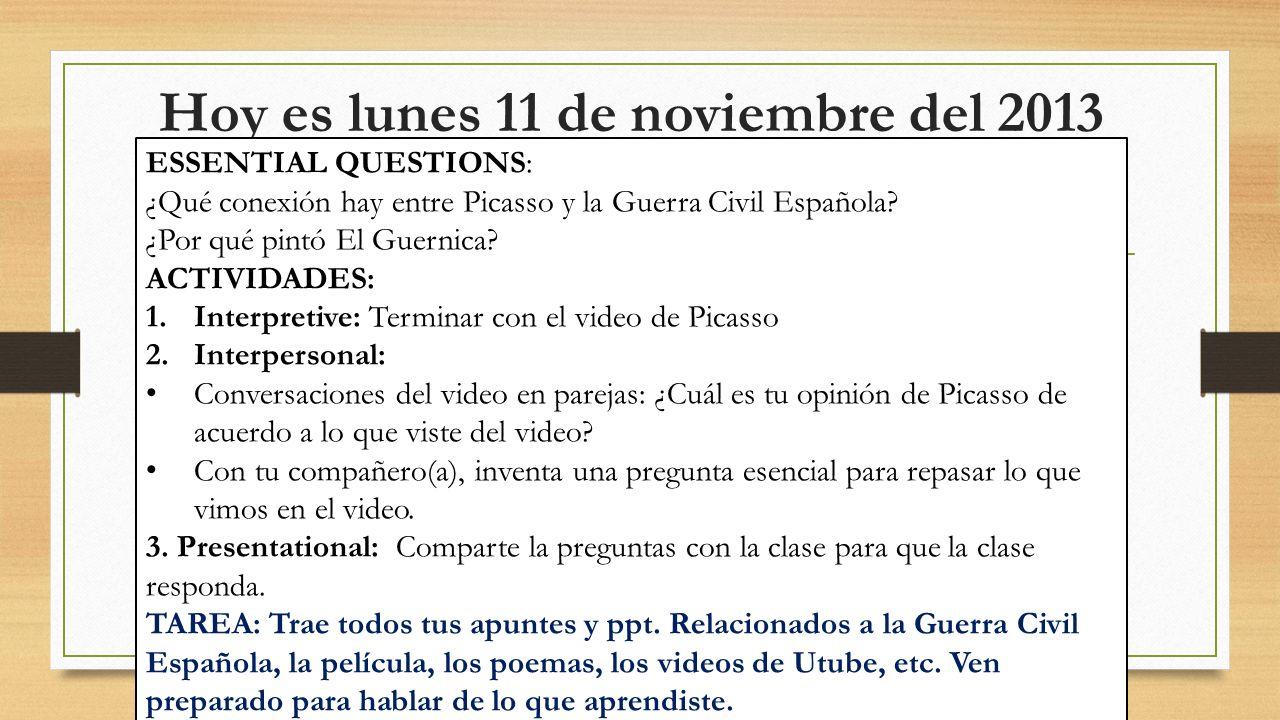Hoy es lunes 11 de noviembre del 2013 ESSENTIAL QUESTIONS: ¿Qué conexión hay entre Picasso y la Guerra Civil Española? ¿Por qué pintó El Guernica? ACT