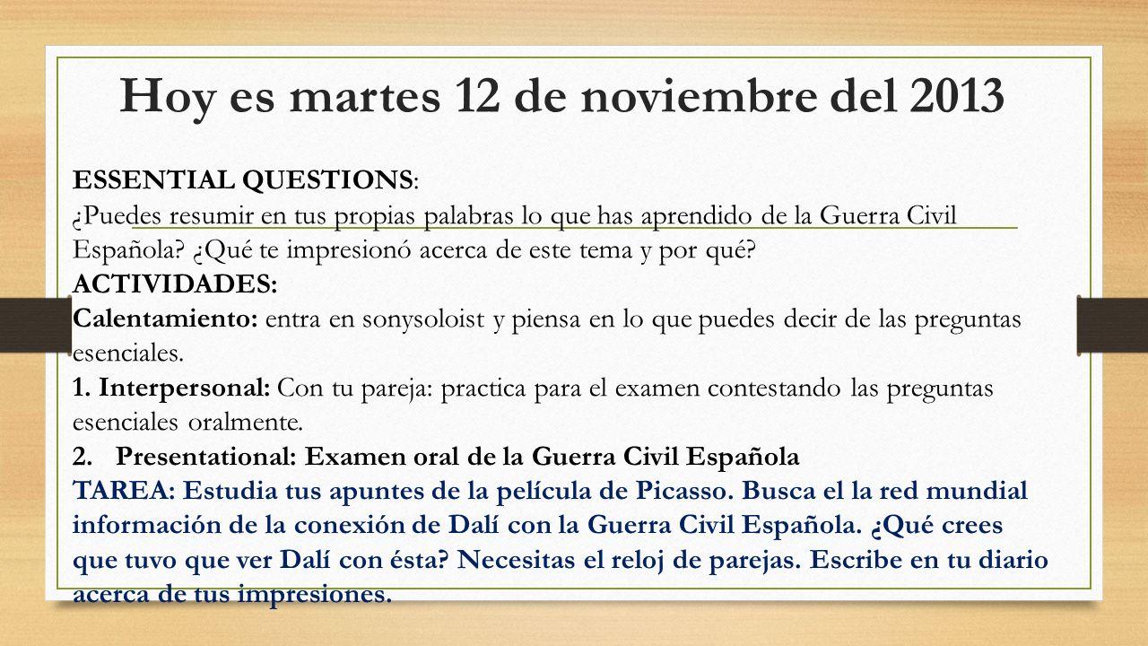Hoy es martes 12 de noviembre del 2013 ESSENTIAL QUESTIONS: ¿Puedes resumir en tus propias palabras lo que has aprendido de la Guerra Civil Española?