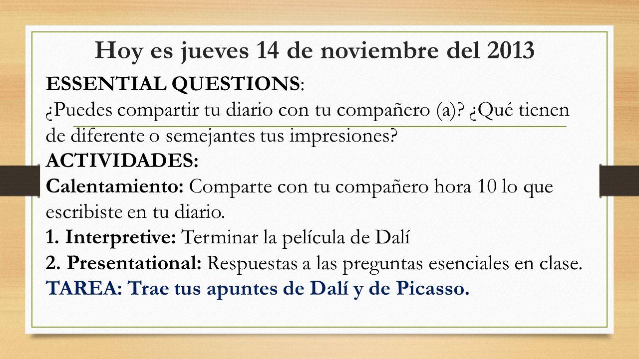 Hoy es jueves 14 de noviembre del 2013 ESSENTIAL QUESTIONS: ¿Puedes ver la diferencia entre las obras de Picasso y de Dalí.