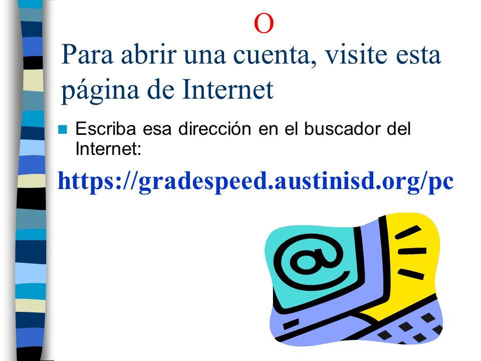 Para abrir una cuenta, visite esta página de Internet Escriba esa dirección en el buscador del Internet: https://gradespeed.austinisd.org/pc O