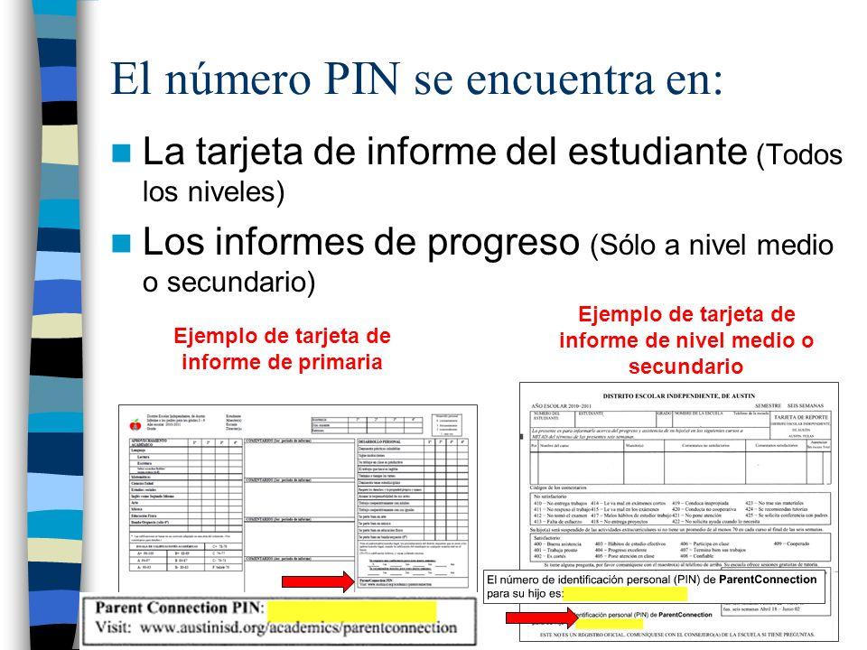 El número PIN se encuentra en: La tarjeta de informe del estudiante (Todos los niveles) Los informes de progreso (Sólo a nivel medio o secundario) Ejemplo de tarjeta de informe de primaria Ejemplo de tarjeta de informe de nivel medio o secundario