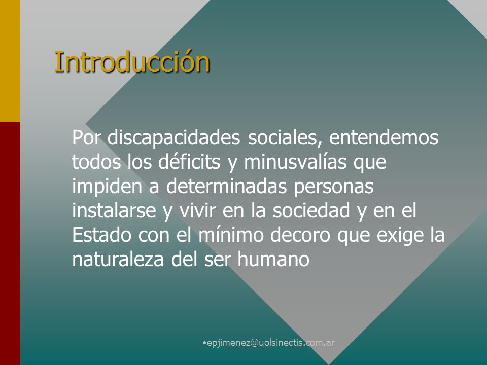 epjimenez@uolsinectis.com.ar Introducción Por discapacidades sociales, entendemos todos los déficits y minusvalías que impiden a determinadas personas instalarse y vivir en la sociedad y en el Estado con el mínimo decoro que exige la naturaleza del ser humano