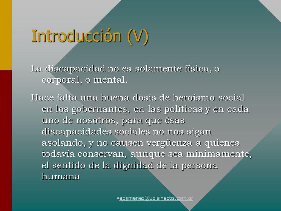 epjimenez@uolsinectis.com.ar Introducción (V) La discapacidad no es solamente física, o corporal, o mental. Hace falta una buena dosis de heroísmo soc