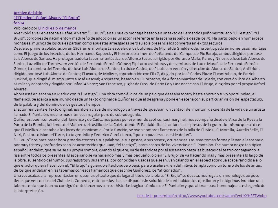 Archivo del sitio El Testigo, Rafael Álvarez El Brujo feb 14 Publicado por El nick es lo de menosEl nick es lo de menos Ayer volví a ver en escena a Rafael Álvarez El Brujo, en su nuevo montaje basado en un texto de Fernando Quiñones titulado El Testigo.