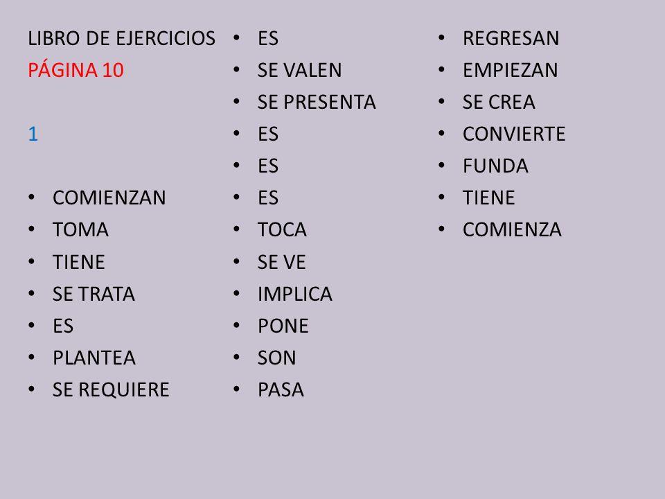 LIBRO DE EJERCICIOS PÁGINA 10 1 COMIENZAN TOMA TIENE SE TRATA ES PLANTEA SE REQUIERE ES SE VALEN SE PRESENTA ES TOCA SE VE IMPLICA PONE SON PASA REGRESAN EMPIEZAN SE CREA CONVIERTE FUNDA TIENE COMIENZA