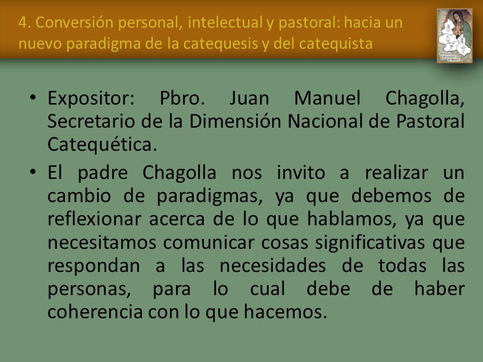 4. Conversión personal, intelectual y pastoral: hacia un nuevo paradigma de la catequesis y del catequista Expositor: Pbro. Juan Manuel Chagolla, Secr