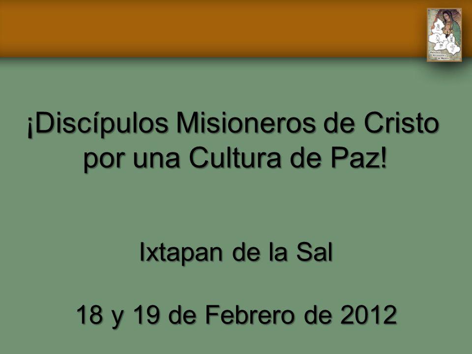 ¡Discípulos Misioneros de Cristo por una Cultura de Paz! Ixtapan de la Sal 18 y 19 de Febrero de 2012