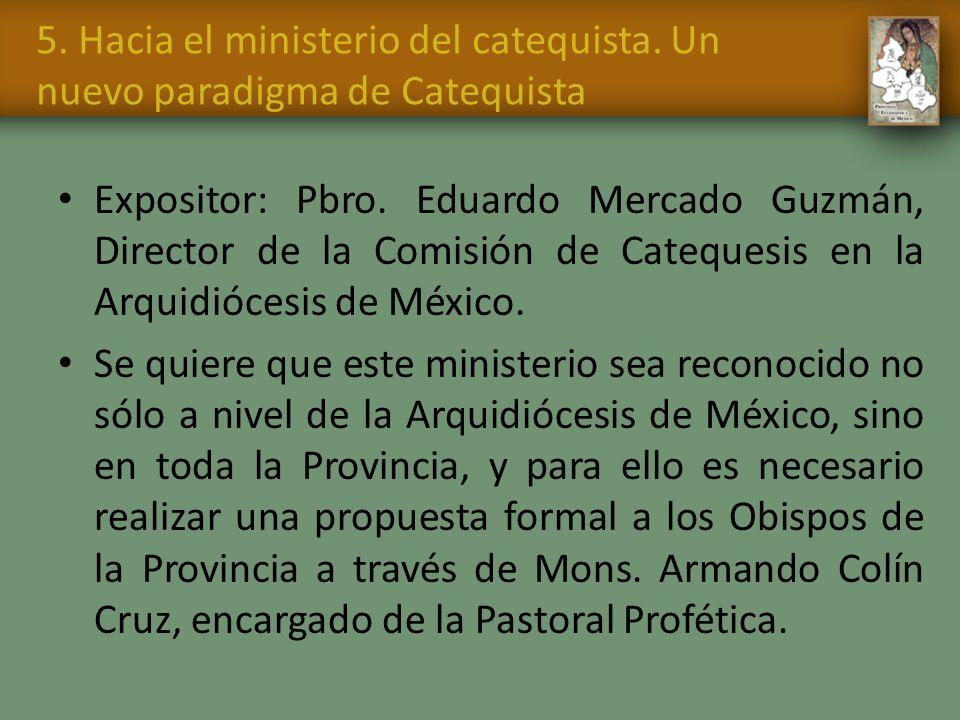 5. Hacia el ministerio del catequista. Un nuevo paradigma de Catequista Expositor: Pbro. Eduardo Mercado Guzmán, Director de la Comisión de Catequesis