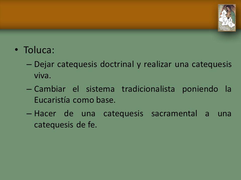 Toluca: – Dejar catequesis doctrinal y realizar una catequesis viva. – Cambiar el sistema tradicionalista poniendo la Eucaristía como base. – Hacer de