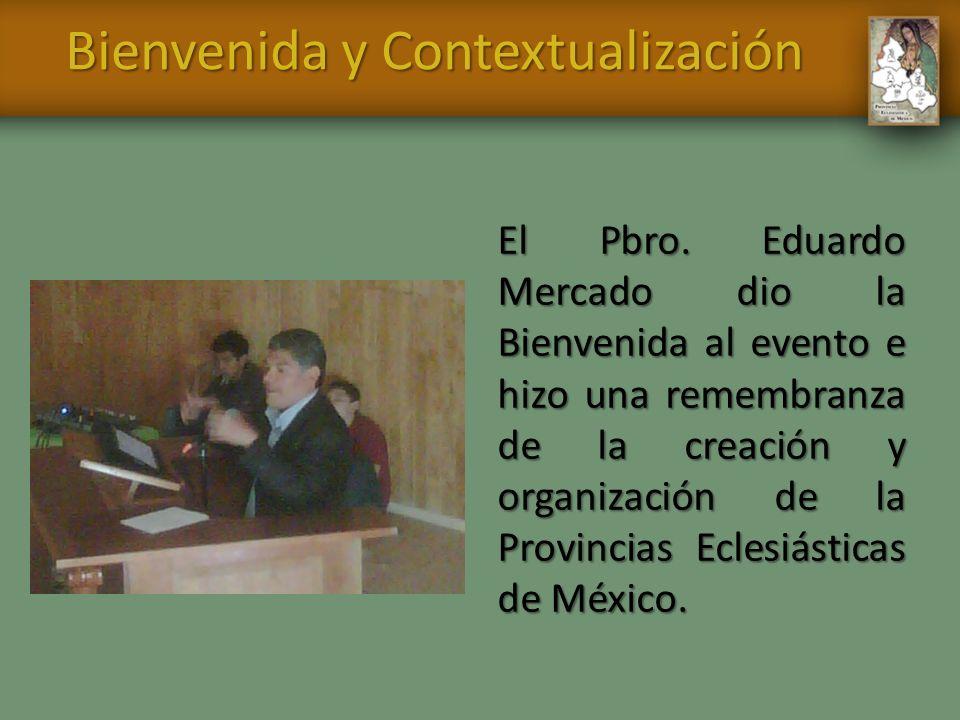 Bienvenida y Contextualización El Pbro. Eduardo Mercado dio la Bienvenida al evento e hizo una remembranza de la creación y organización de la Provinc