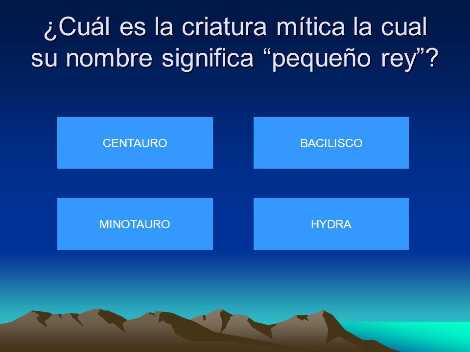¿Cuál es la criatura mítica la cual su nombre significa pequeño rey? CENTAURO MINOTAUROHYDRA BACILISCO