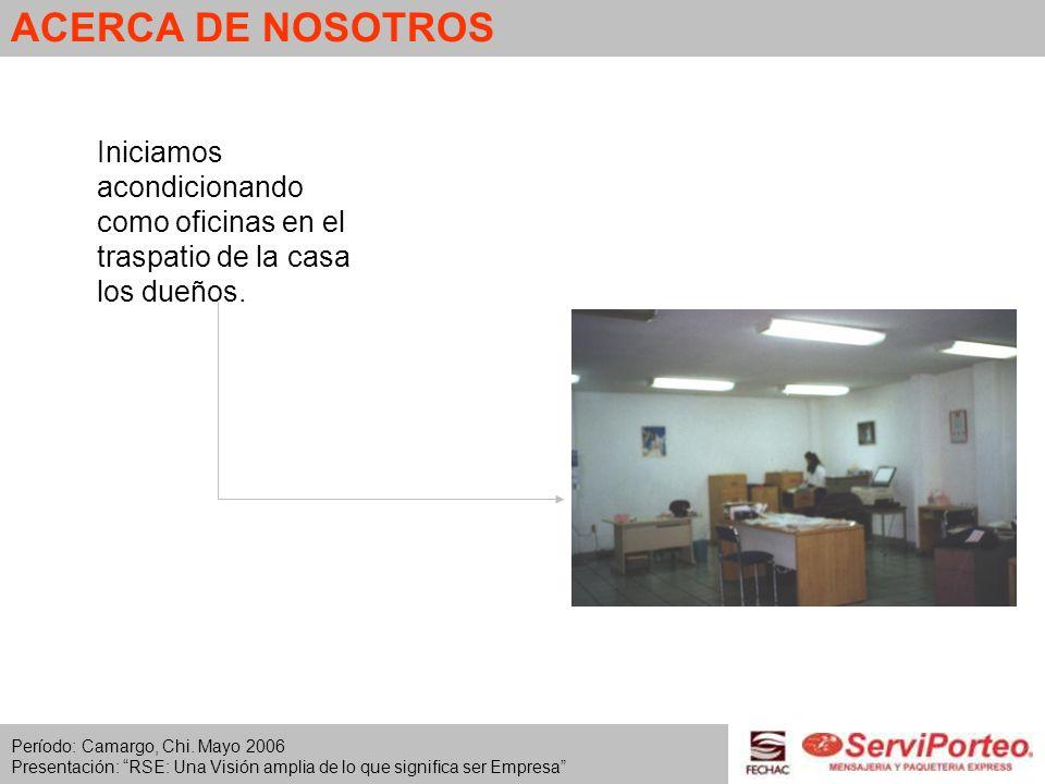 ACERCA DE NOSOTROS Iniciamos acondicionando como oficinas en el traspatio de la casa los dueños. Período: Camargo, Chi. Mayo 2006 Presentación: RSE: U