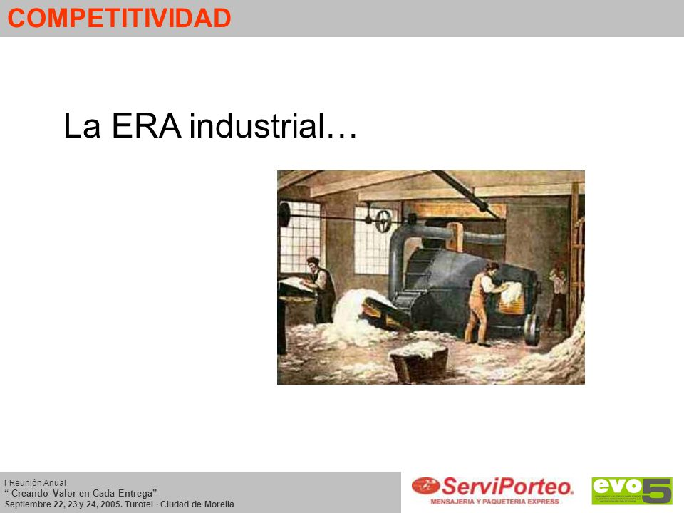 COMPETITIVIDAD La ERA industrial… I Reunión Anual Creando Valor en Cada Entrega Septiembre 22, 23 y 24, 2005. Turotel · Ciudad de Morelia