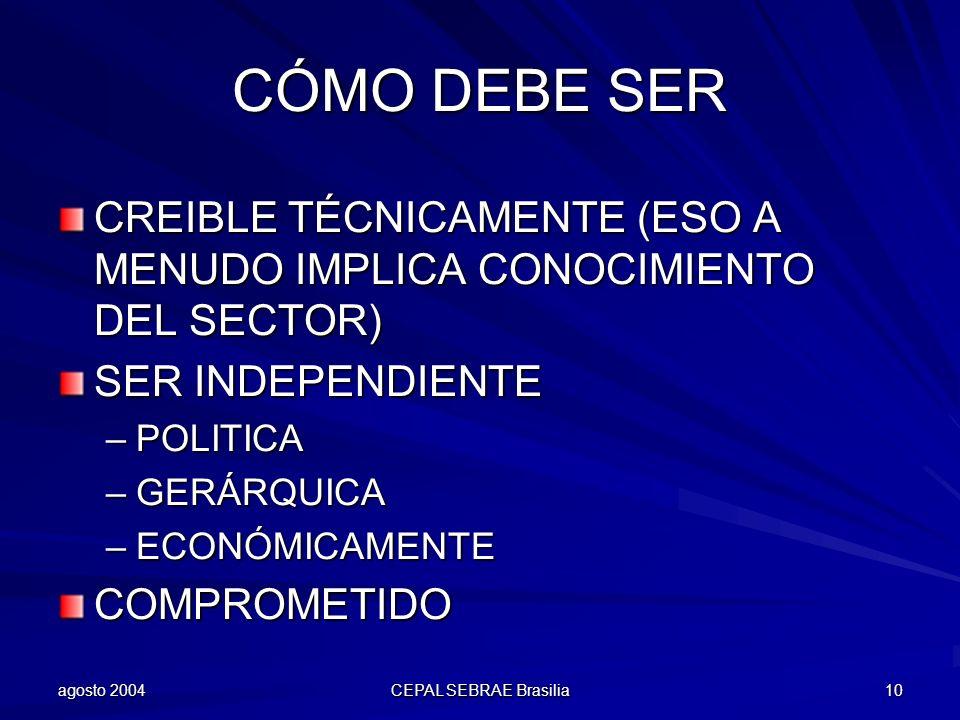 agosto 2004 CEPAL SEBRAE Brasilia 10 CÓMO DEBE SER CREIBLE TÉCNICAMENTE (ESO A MENUDO IMPLICA CONOCIMIENTO DEL SECTOR) SER INDEPENDIENTE –POLITICA –GE
