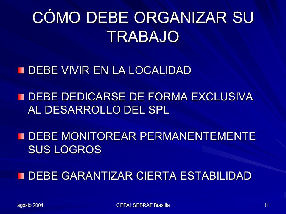 agosto 2004 CEPAL SEBRAE Brasilia 11 CÓMO DEBE ORGANIZAR SU TRABAJO DEBE VIVIR EN LA LOCALIDAD DEBE DEDICARSE DE FORMA EXCLUSIVA AL DESARROLLO DEL SPL