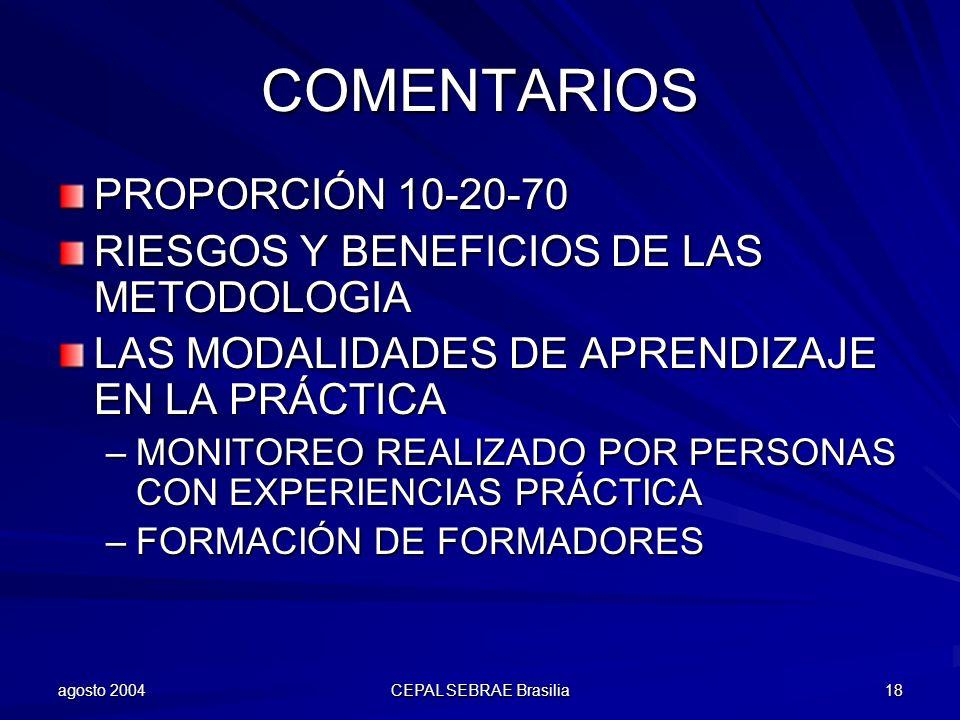 agosto 2004 CEPAL SEBRAE Brasilia 18 COMENTARIOS PROPORCIÓN 10-20-70 RIESGOS Y BENEFICIOS DE LAS METODOLOGIA LAS MODALIDADES DE APRENDIZAJE EN LA PRÁC