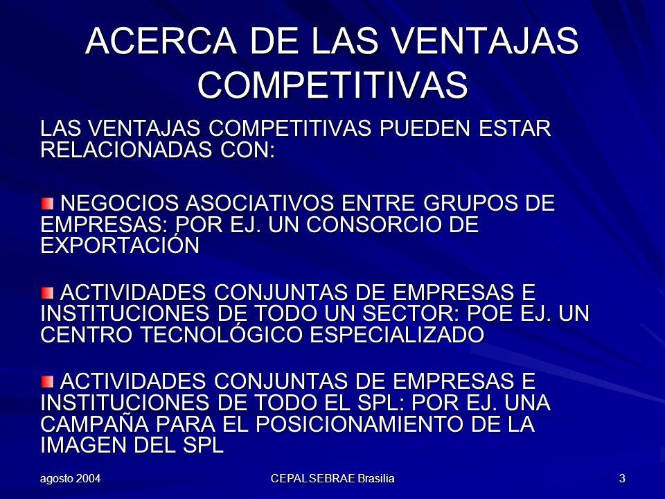 agosto 2004 CEPAL SEBRAE Brasilia 3 ACERCA DE LAS VENTAJAS COMPETITIVAS LAS VENTAJAS COMPETITIVAS PUEDEN ESTAR RELACIONADAS CON: NEGOCIOS ASOCIATIVOS