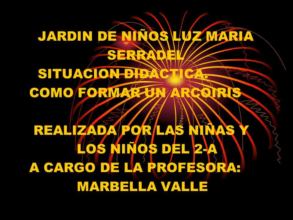 JARDIN DE NIÑOS LUZ MARIA SERRADEL SITUACION DIDACTICA. COMO FORMAR UN ARCOIRIS REALIZADA POR LAS NIÑAS Y LOS NIÑOS DEL 2-A A CARGO DE LA PROFESORA: M