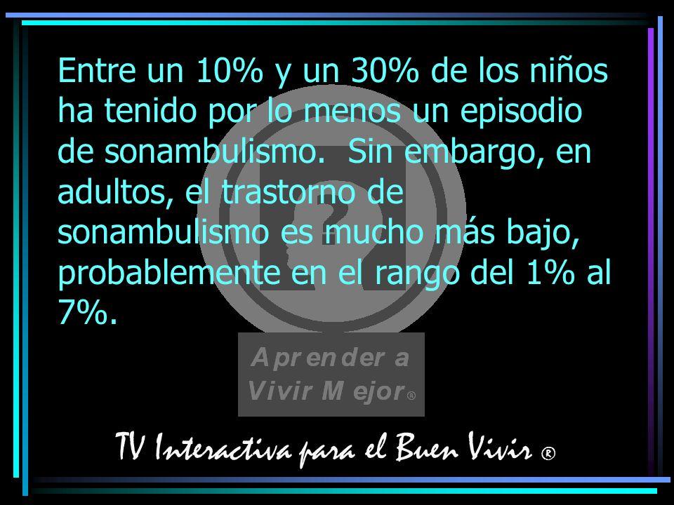 TV Interactiva para el Buen Vivir ® Entre un 10% y un 30% de los niños ha tenido por lo menos un episodio de sonambulismo. Sin embargo, en adultos, el