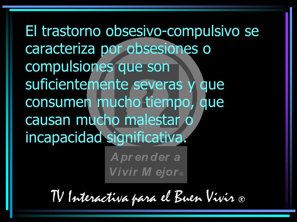 TV Interactiva para el Buen Vivir ® El trastorno obsesivo-compulsivo se caracteriza por obsesiones o compulsiones que son suficientemente severas y qu