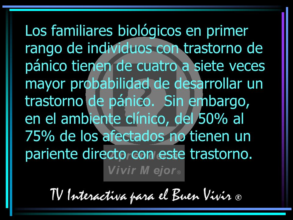 TV Interactiva para el Buen Vivir ® Los familiares biológicos en primer rango de individuos con trastorno de pánico tienen de cuatro a siete veces may
