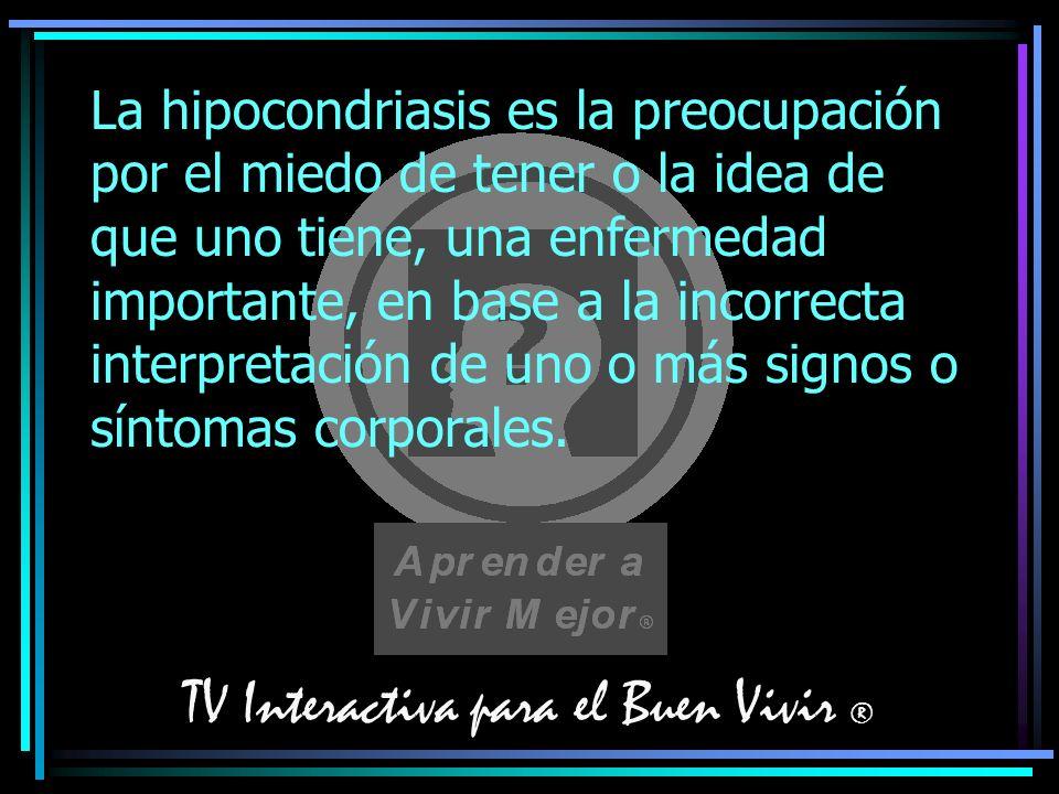 TV Interactiva para el Buen Vivir ® La hipocondriasis es la preocupación por el miedo de tener o la idea de que uno tiene, una enfermedad importante,