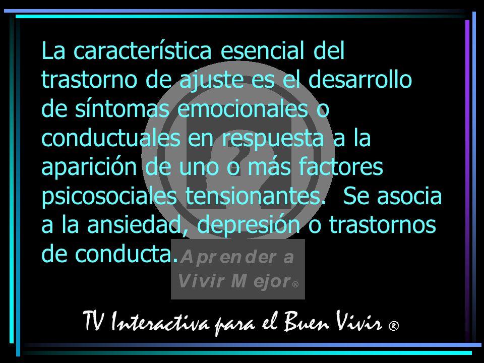 TV Interactiva para el Buen Vivir ® La característica esencial del trastorno de ajuste es el desarrollo de síntomas emocionales o conductuales en resp