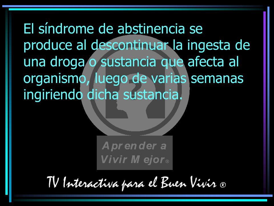 TV Interactiva para el Buen Vivir ® El síndrome de abstinencia se produce al descontinuar la ingesta de una droga o sustancia que afecta al organismo,