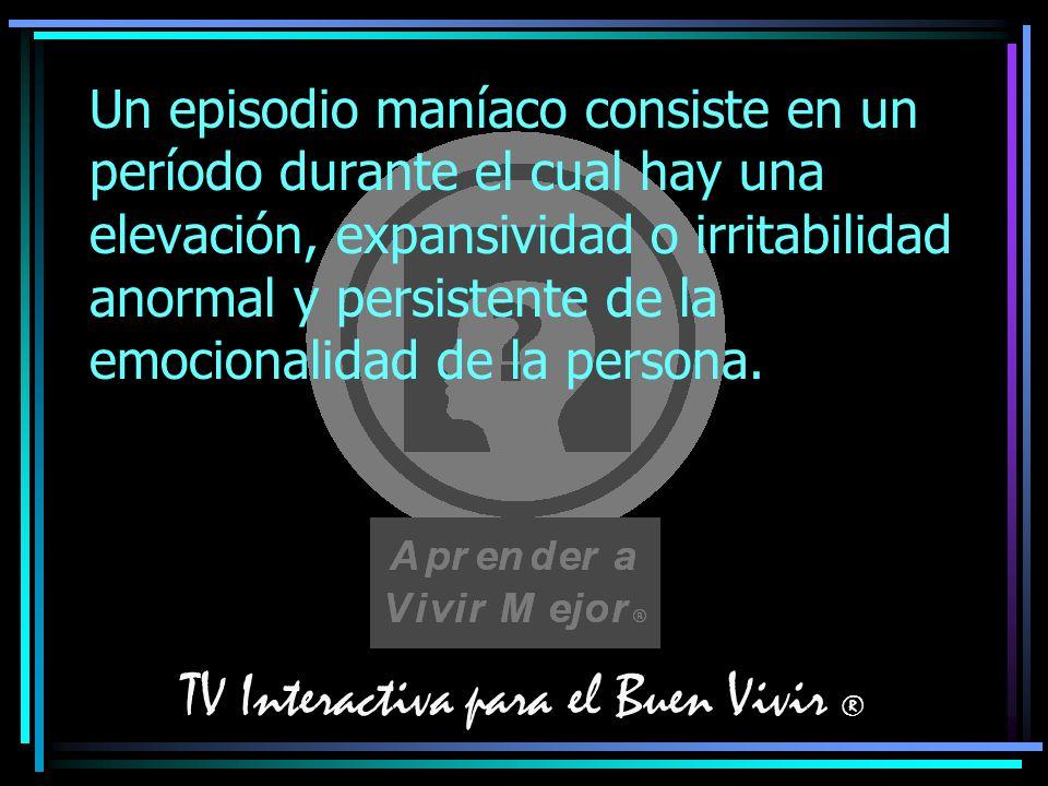 TV Interactiva para el Buen Vivir ® Un episodio maníaco consiste en un período durante el cual hay una elevación, expansividad o irritabilidad anormal
