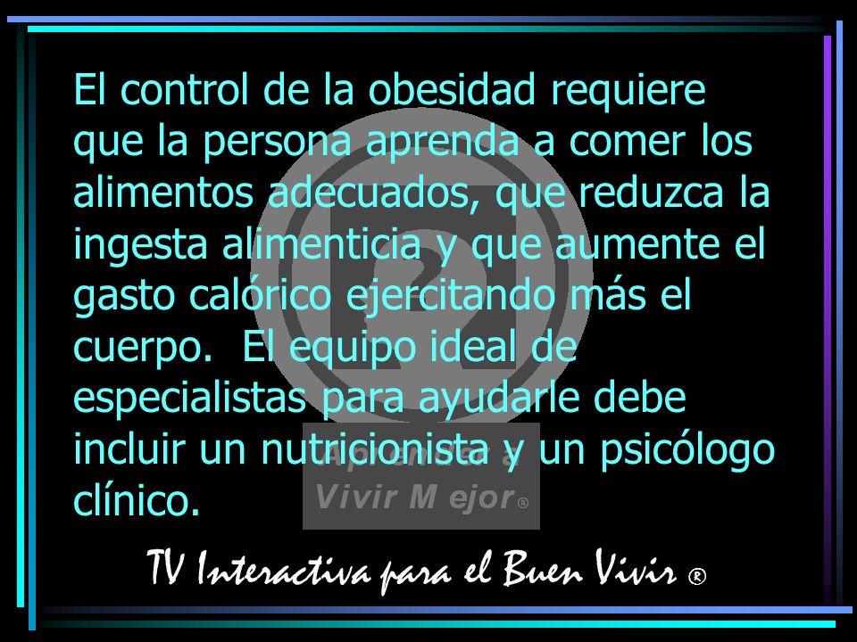 TV Interactiva para el Buen Vivir ® El control de la obesidad requiere que la persona aprenda a comer los alimentos adecuados, que reduzca la ingesta