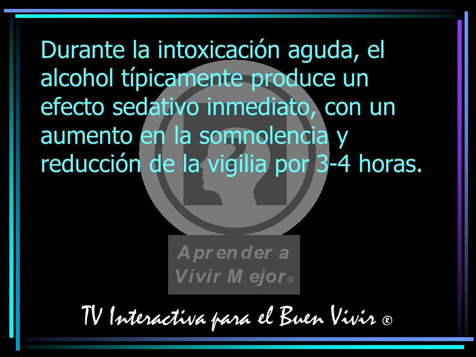 TV Interactiva para el Buen Vivir ® Durante la intoxicación aguda, el alcohol típicamente produce un efecto sedativo inmediato, con un aumento en la s