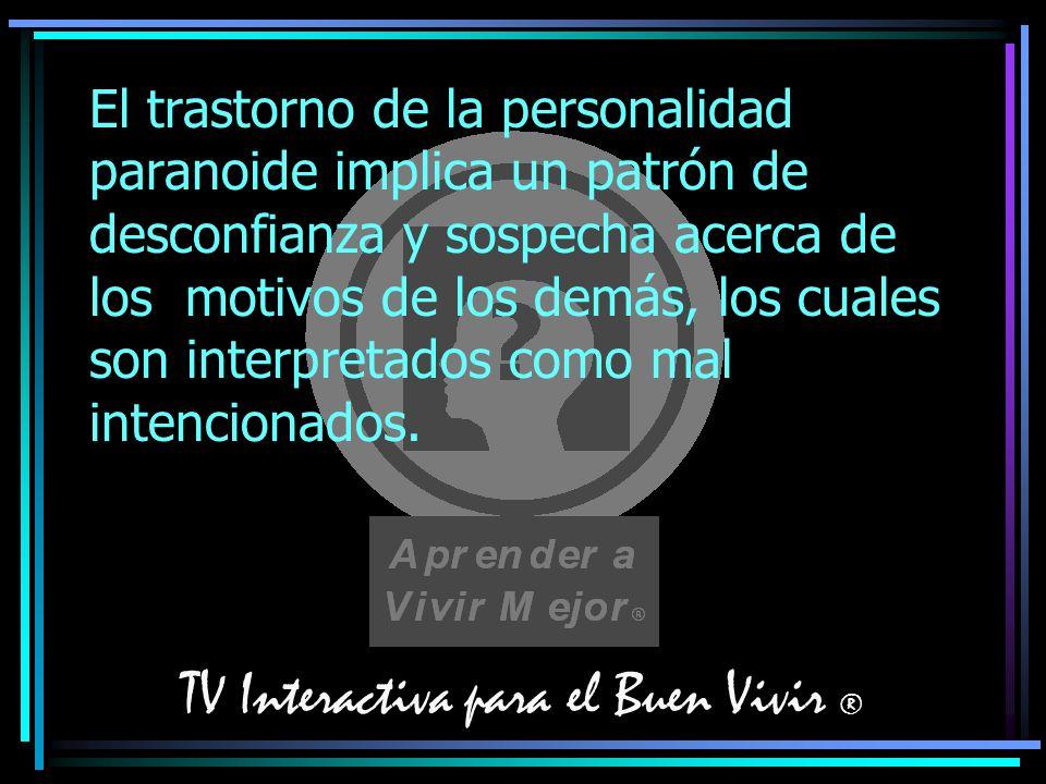TV Interactiva para el Buen Vivir ® El trastorno de la personalidad paranoide implica un patrón de desconfianza y sospecha acerca de los motivos de lo
