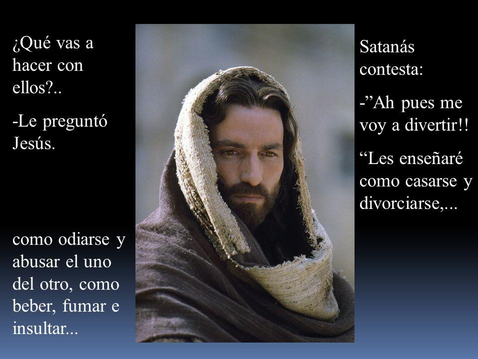 ¿Qué vas a hacer con ellos?..-Le preguntó Jesús. Satanás contesta: -Ah pues me voy a divertir!.