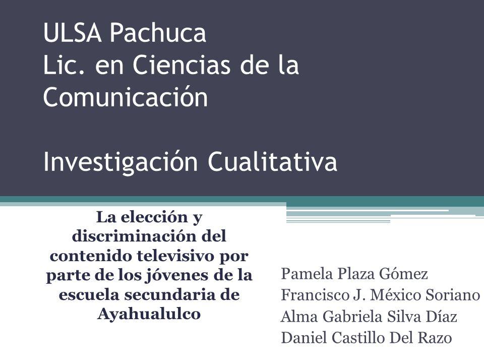 ULSA Pachuca Lic. en Ciencias de la Comunicación Investigación Cualitativa Pamela Plaza Gómez Francisco J. México Soriano Alma Gabriela Silva Díaz Dan